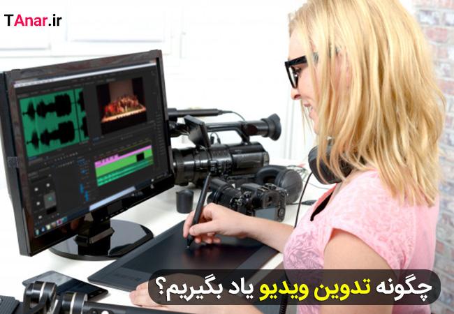 چگونه تدوین ویدیو یاد بگیریم؟ - آکادمی انار
